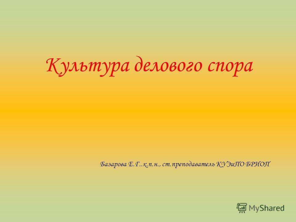 Культура делового спора Базарова Е.Г..к.п.н., ст.преподаватель КУЭиПО БРИОП