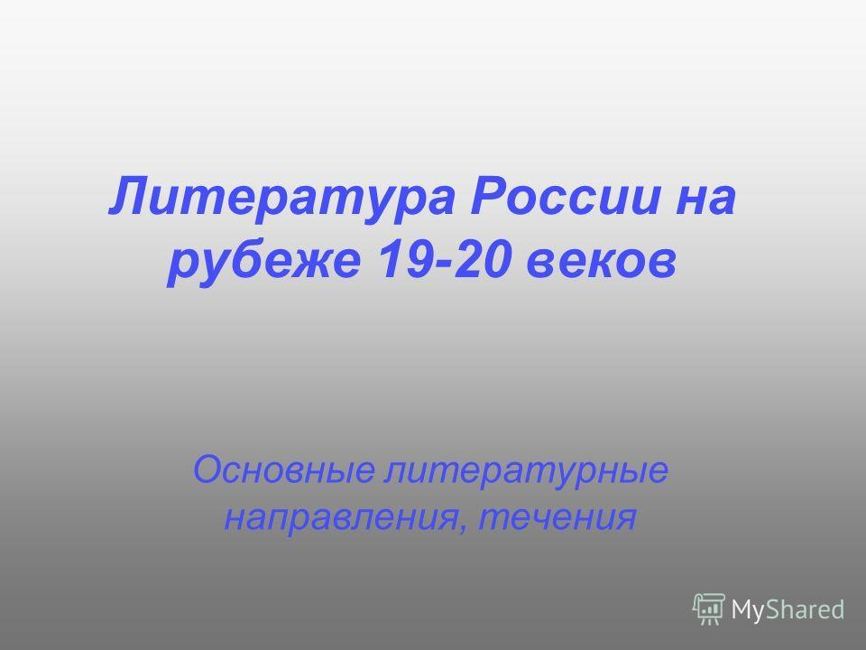 Литература России на рубеже 19-20 веков Основные литературные направления, течения