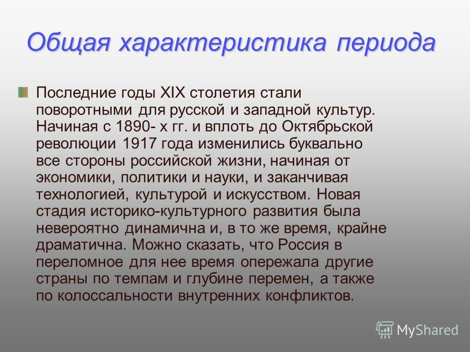 Общая характеристика периода Последние годы XIX столетия стали поворотными для русской и западной культур. Начиная с 1890- х гг. и вплоть до Октябрьской революции 1917 года изменились буквально все стороны российской жизни, начиная от экономики, поли