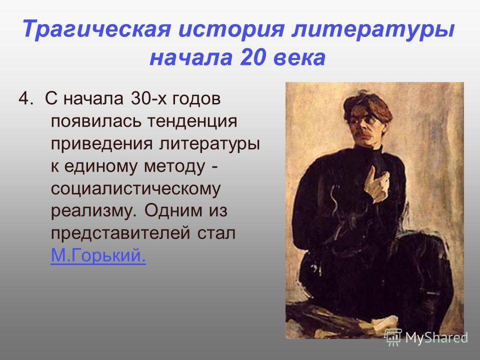Трагическая история литературы начала 20 века 4. С начала 30-х годов появилась тенденция приведения литературы к единому методу - социалистическому реализму. Одним из представителей стал М.Горький.