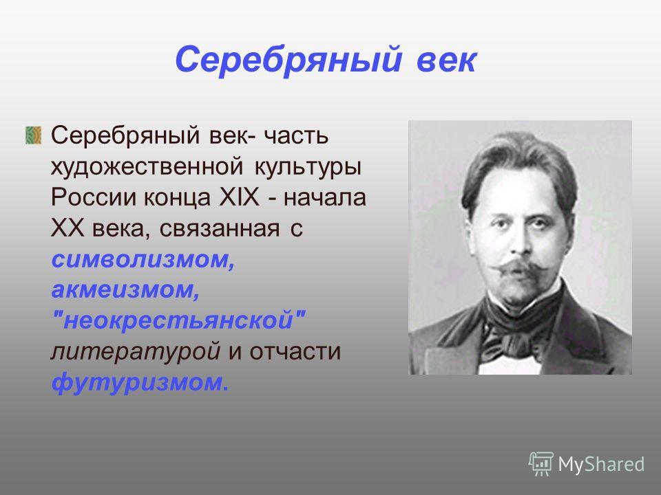 Серебряный век Серебряный век- часть художественной культуры России конца XIX - начала XX века, связанная с символизмом, акмеизмом, неокрестьянской литературой и отчасти футуризмом.