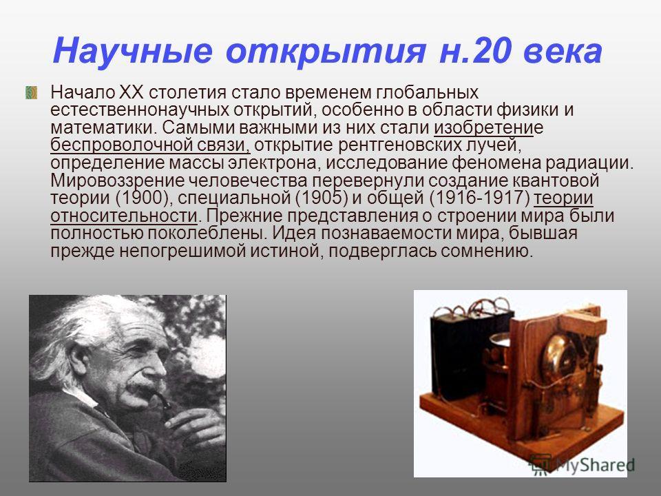 Научные открытия н.20 века Начало XX столетия стало временем глобальных естественнонаучных открытий, особенно в области физики и математики. Самыми важными из них стали изобретение беспроволочной связи, открытие рентгеновских лучей, определение массы