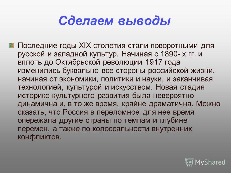 Сделаем выводы Последние годы XIX столетия стали поворотными для русской и западной культур. Начиная с 1890- х гг. и вплоть до Октябрьской революции 1917 года изменились буквально все стороны российской жизни, начиная от экономики, политики и науки,