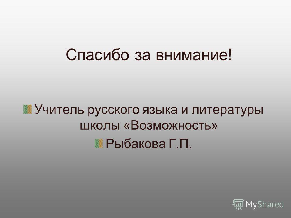 Спасибо за внимание! Учитель русского языка и литературы школы «Возможность» Рыбакова Г.П.
