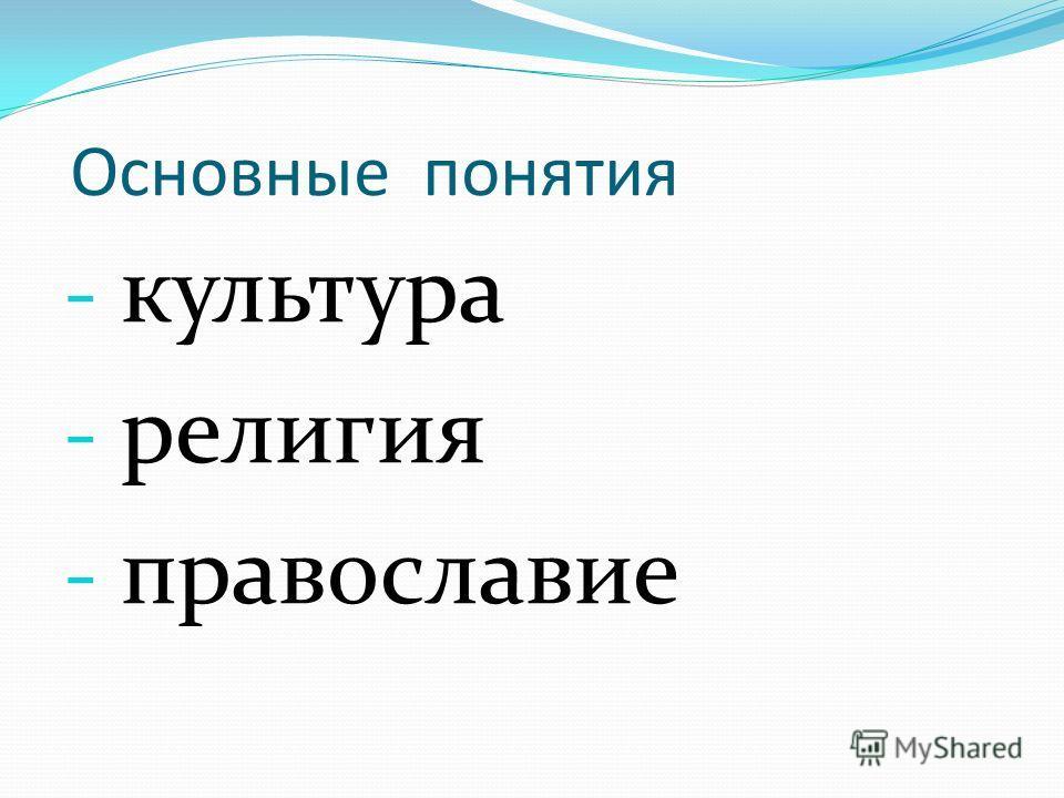 Основные понятия - культура - религия - православие