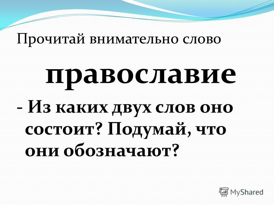 Прочитай внимательно слово православие - Из каких двух слов оно состоит? Подумай, что они обозначают?
