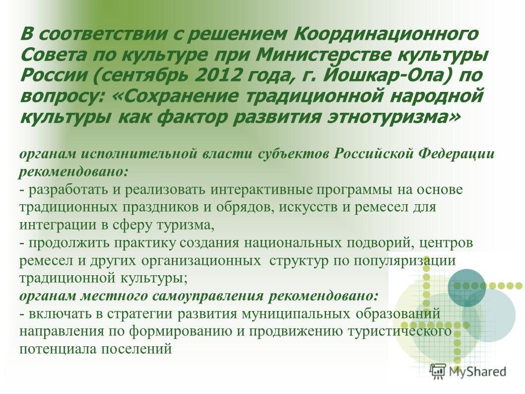 В соответствии с решением Координационного Совета по культуре при Министерстве культуры России (сентябрь 2012 года, г. Йошкар-Ола) по вопросу: «Сохранение традиционной народной культуры как фактор развития этнотуризма» органам исполнительной власти с