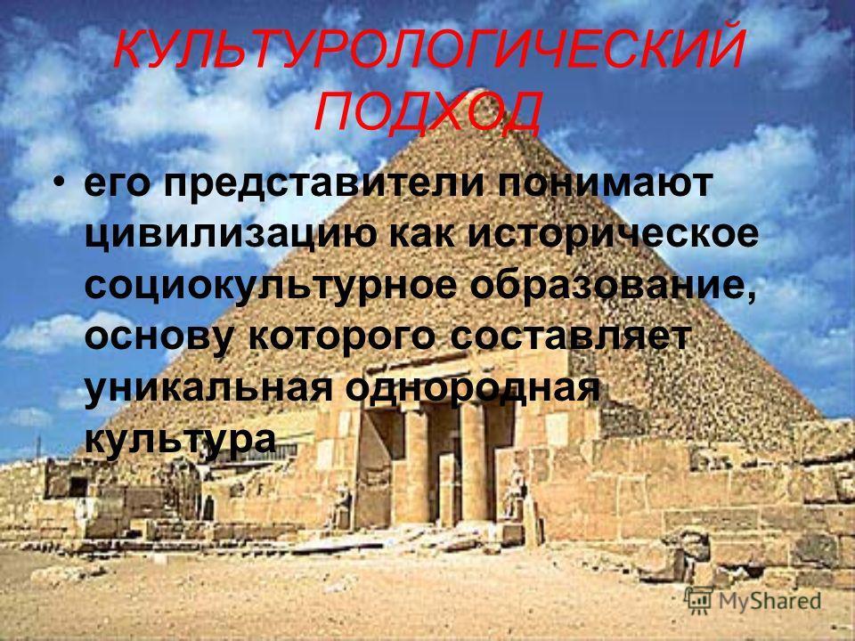 КУЛЬТУРОЛОГИЧЕСКИЙ ПОДХОД его представители понимают цивилизацию как историческое социокультурное образование, основу которого составляет уникальная однородная культура