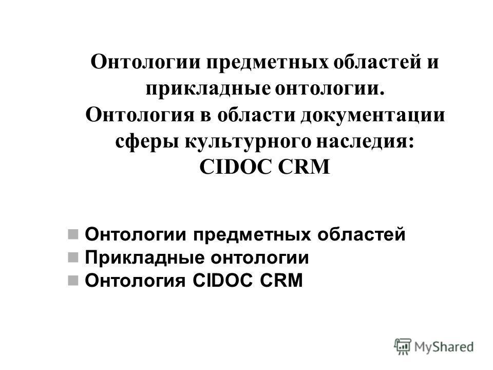 Онтологии предметных областей и прикладные онтологии. Онтология в области документации сферы культурного наследия: CIDOC CRM Онтологии предметных областей Прикладные онтологии Онтология CIDOC CRM