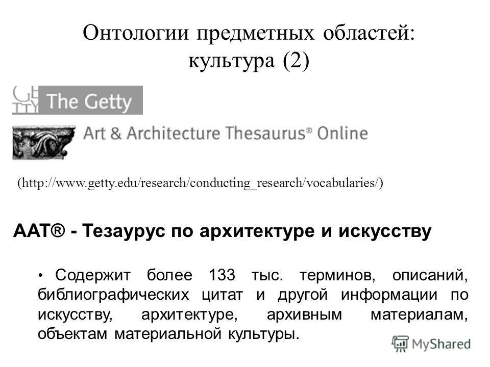 Онтологии предметных областей: культура (2) AAT® - Тезаурус по архитектуре и искусству Содержит более 133 тыс. терминов, описаний, библиографических цитат и другой информации по искусству, архитектуре, архивным материалам, объектам материальной культ