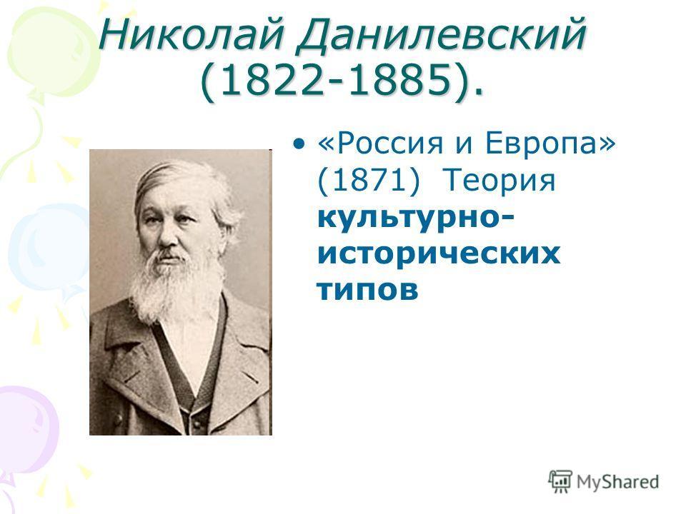 Николай Данилевский (1822-1885). «Россия и Европа» (1871) Теория культурно- исторических типов