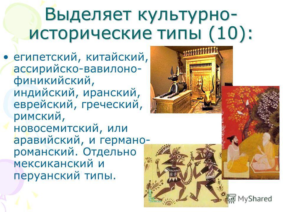 Выделяет культурно- исторические типы (10): египетский, китайский, ассирийско-вавилоно- финикийский, индийский, иранский, еврейский, греческий, римский, новосемитский, или аравийский, и германо- романский. Отдельно мексиканский и перуанский типы.