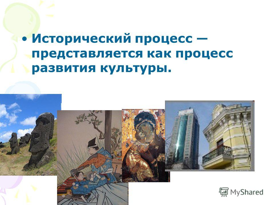 Исторический процесс представляется как процесс развития культуры.