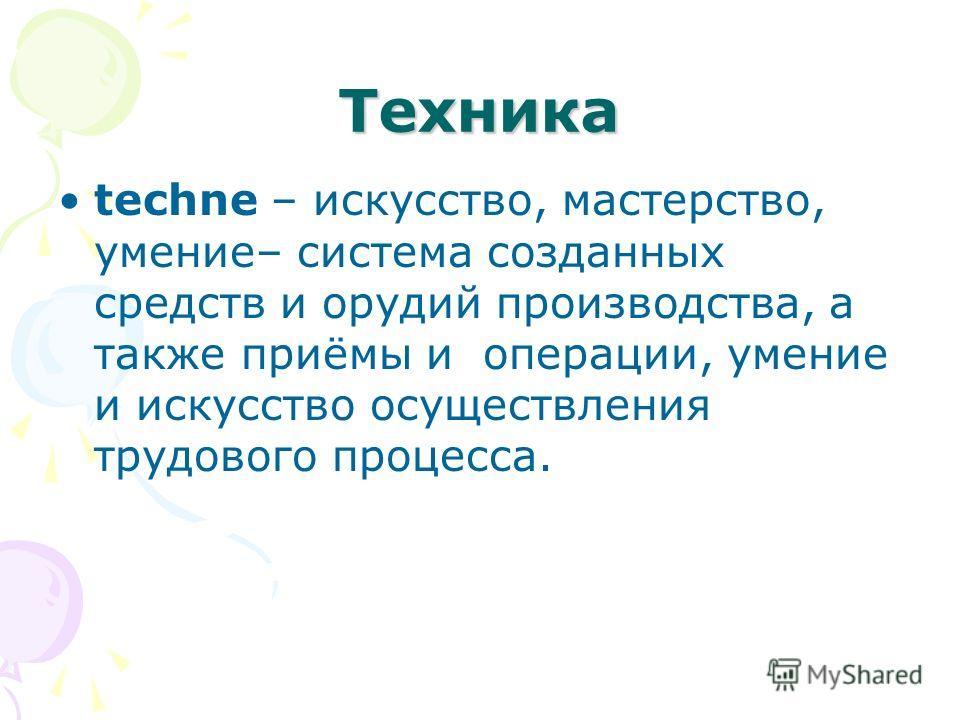 Техника techne – искусство, мастерство, умение– система созданных средств и орудий производства, а также приёмы и операции, умение и искусство осуществления трудового процесса.