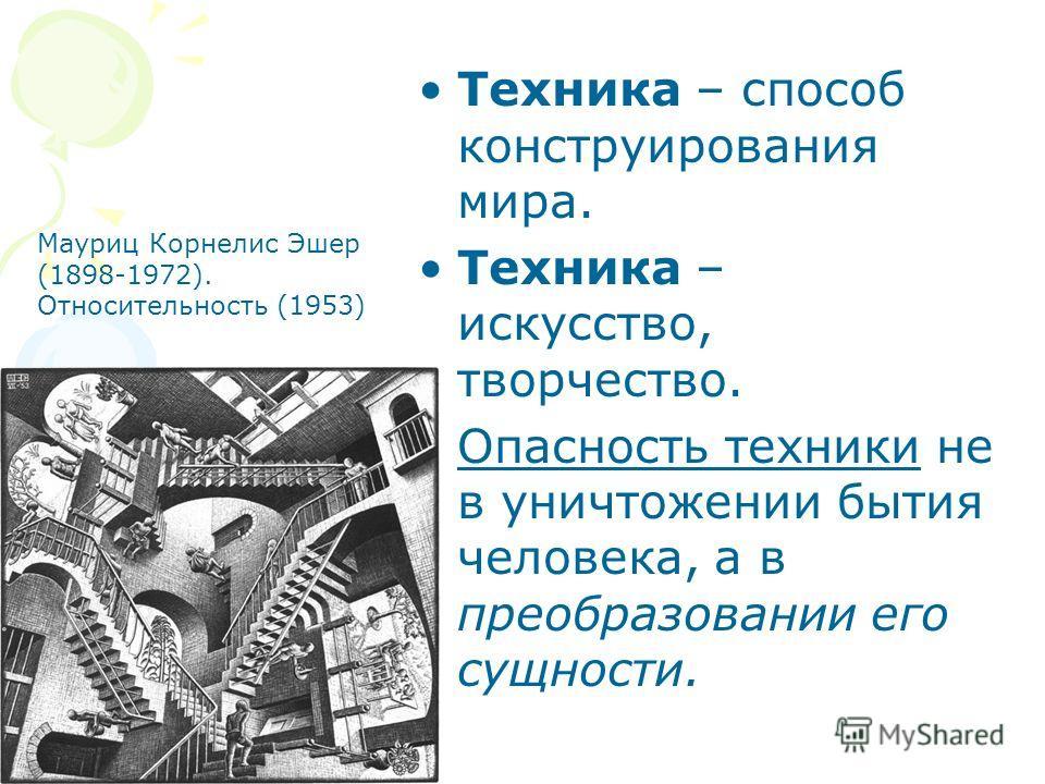 Техника – способ конструирования мира. Техника – искусство, творчество. Опасность техники не в уничтожении бытия человека, а в преобразовании его сущности. Mауриц Корнелис Эшер (1898-1972). Относительность (1953)