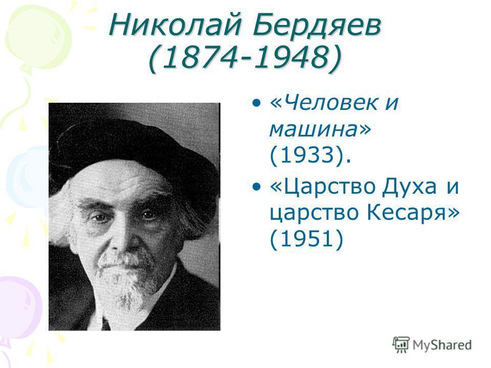 Николай Бердяев (1874-1948) «Человек и машина» (1933). «Царство Духа и царство Кесаря» (1951)