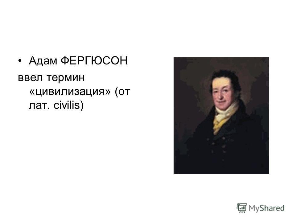 Адам ФЕРГЮСОН ввел термин «цивилизация» (от лат. civilis)