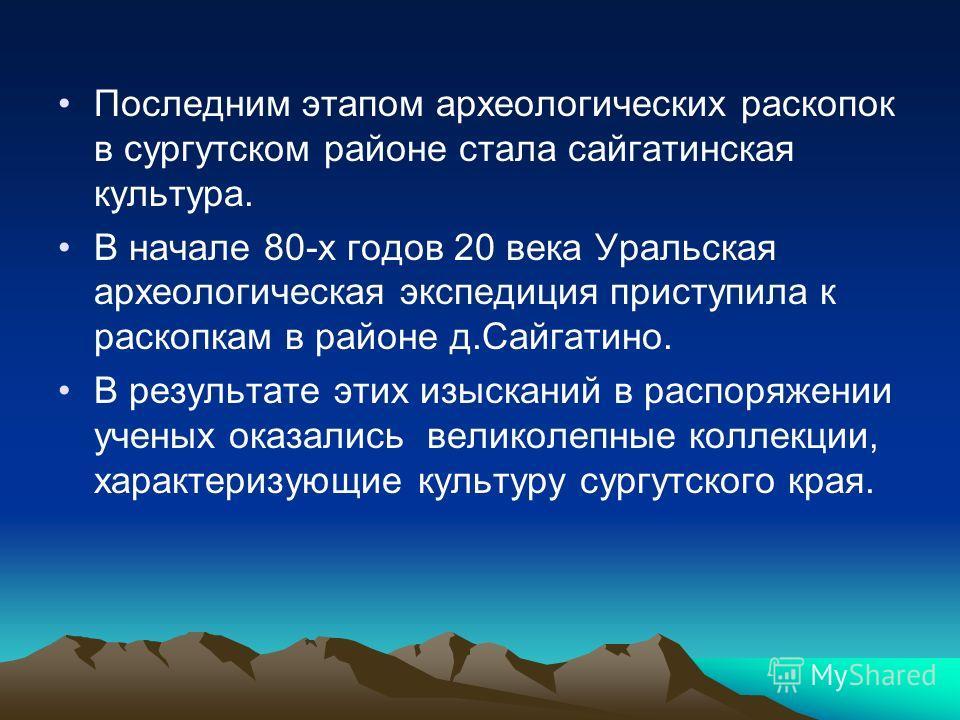 Последним этапом археологических раскопок в сургутском районе стала сайгатинская культура. В начале 80-х годов 20 века Уральская археологическая экспедиция приступила к раскопкам в районе д.Сайгатино. В результате этих изысканий в распоряжении ученых
