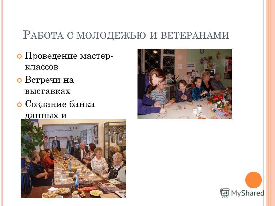 Р АБОТА С МОЛОДЕЖЬЮ И ВЕТЕРАНАМИ Проведение мастер- классов Встречи на выставках Создание банка данных и родословных