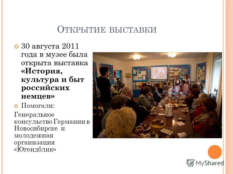 О ТКРЫТИЕ ВЫСТАВКИ 30 августа 2011 года в музее была открыта выставка «История, культура и быт российских немцев» Помогали: Генеральное консульство Германии в Новосибирске и молодежная организация «Югендблик»