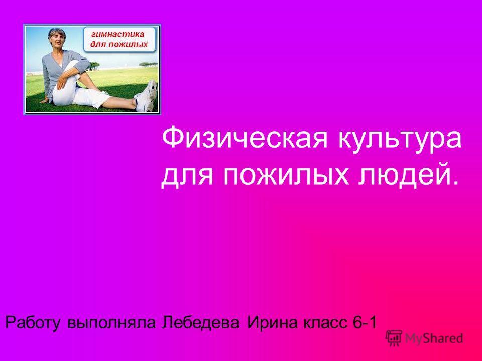 Физическая культура для пожилых людей. Работу выполняла Лебедева Ирина класс 6-1