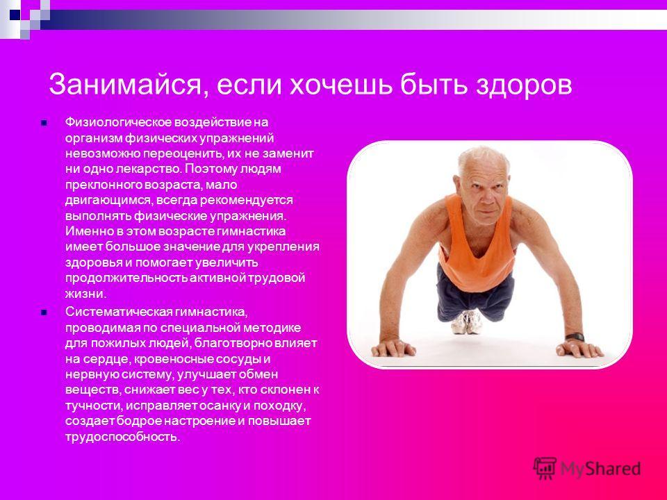 Занимайся, если хочешь быть здоров Физиологическое воздействие на организм физических упражнений невозможно переоценить, их не заменит ни одно лекарство. Поэтому людям преклонного возраста, мало двигающимся, всегда рекомендуется выполнять физические