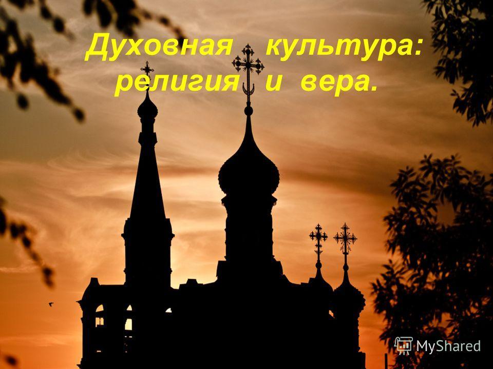 Духовная культура: религия и вера.