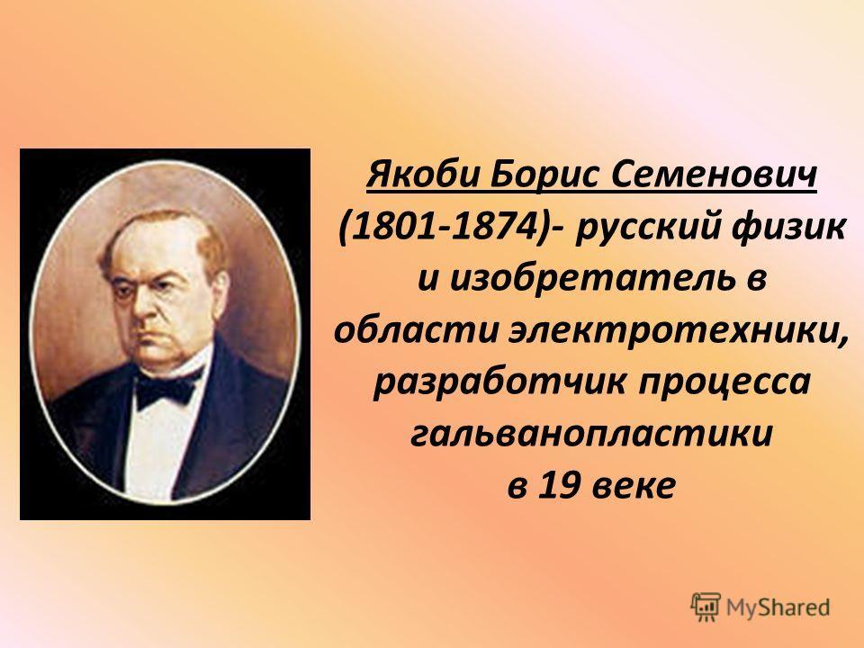 Якоби Борис Семенович (1801-1874)- русский физик и изобретатель в области электротехники, разработчик процесса гальванопластики в 19 веке