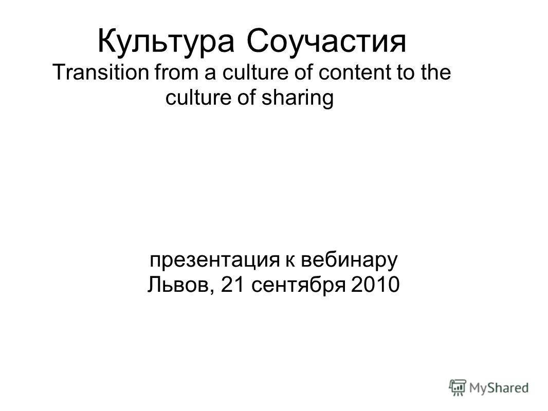 Культура Соучастия Transition from a culture of content to the culture of sharing презентация к вебинару Львов, 21 сентября 2010