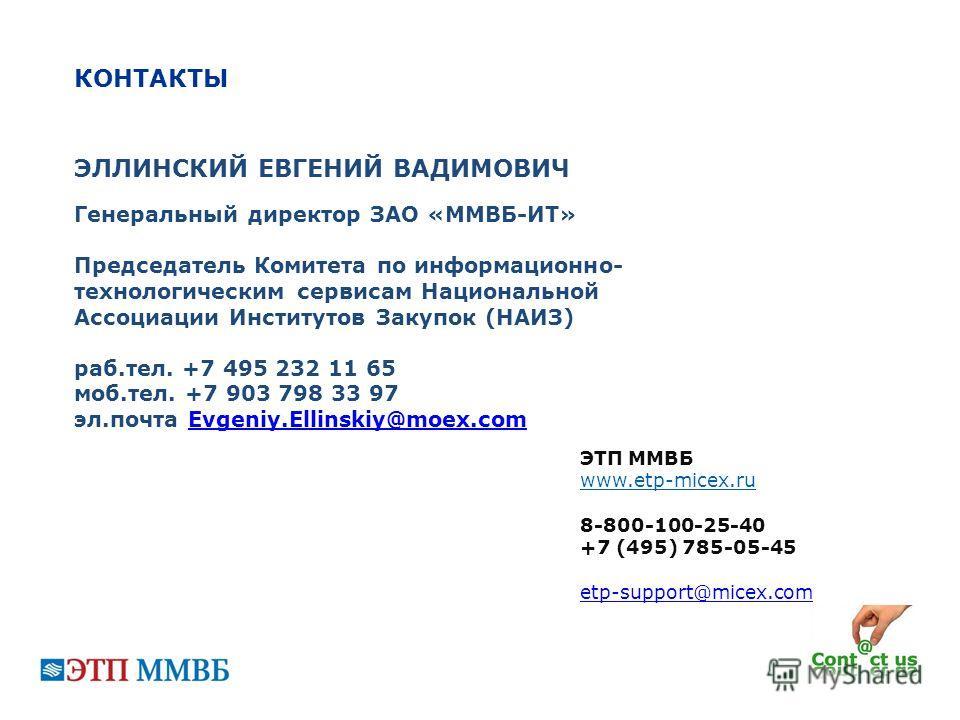 КОНТАКТЫ ЭТП ММВБ www.etp-micex.ru 8-800-100-25-40 +7 (495) 785-05-45 etp-support@micex.com ЭЛЛИНСКИЙ ЕВГЕНИЙ ВАДИМОВИЧ Генеральный директор ЗАО «ММВБ-ИТ» Председатель Комитета по информационно- технологическим сервисам Национальной Ассоциации Инстит