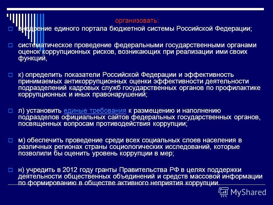 организовать: внедрение единого портала бюджетной системы Российской Федерации; систематическое проведение федеральными государственными органами оценок коррупционных рисков, возникающих при реализации ими своих функций, к) определить показатели Росс
