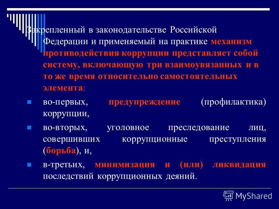 Закрепленный в законодательстве Российской Федерации и применяемый на практике механизм противодействия коррупции представляет собой систему, включающую три взаимоувязанных и в то же время относительно самостоятельных элемента: во-первых, предупрежде