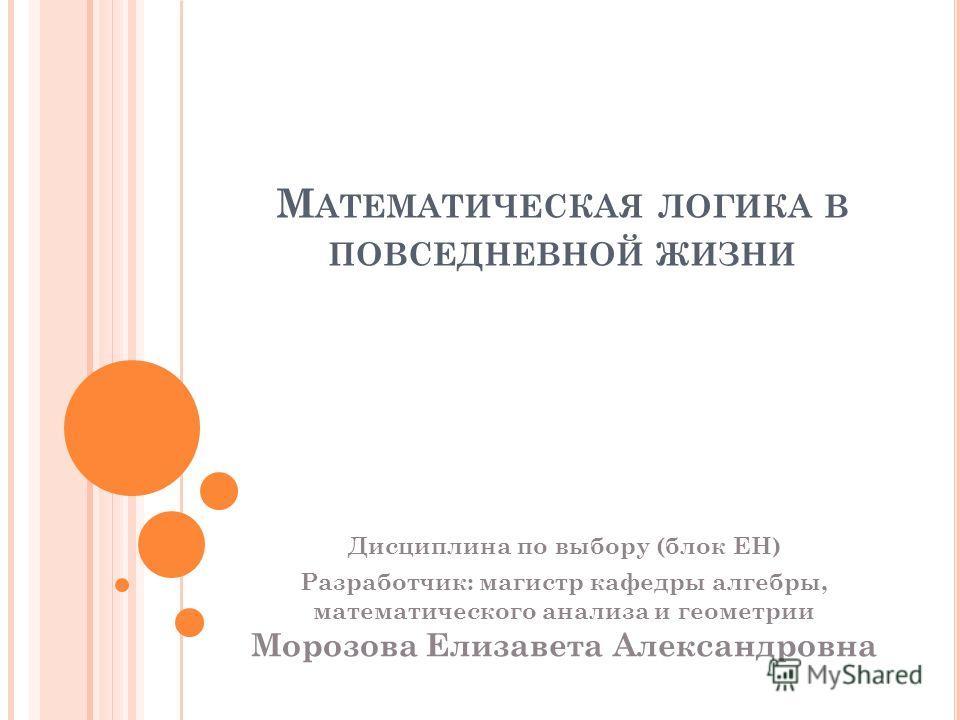М АТЕМАТИЧЕСКАЯ ЛОГИКА В ПОВСЕДНЕВНОЙ ЖИЗНИ Дисциплина по выбору (блок ЕН) Разработчик: магистр кафедры алгебры, математического анализа и геометрии Морозова Елизавета Александровна