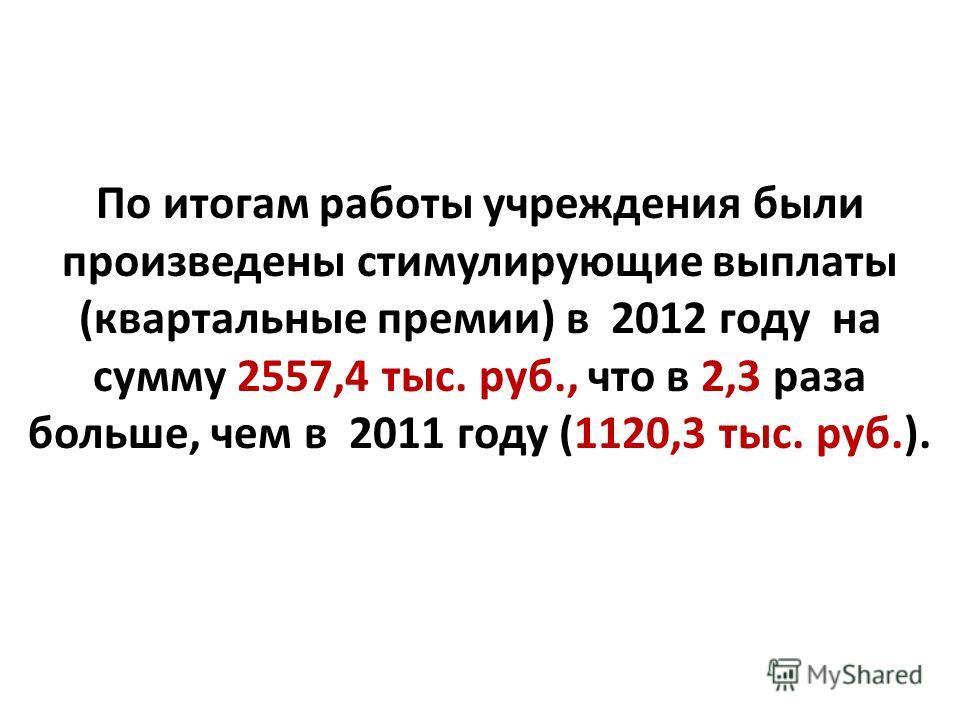 По итогам работы учреждения были произведены стимулирующие выплаты (квартальные премии) в 2012 году на сумму 2557,4 тыс. руб., что в 2,3 раза больше, чем в 2011 году (1120,3 тыс. руб.).
