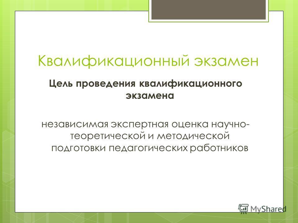 Квалификационный экзамен Цель проведения квалификационного экзамена независимая экспертная оценка научно- теоретической и методической подготовки педагогических работников