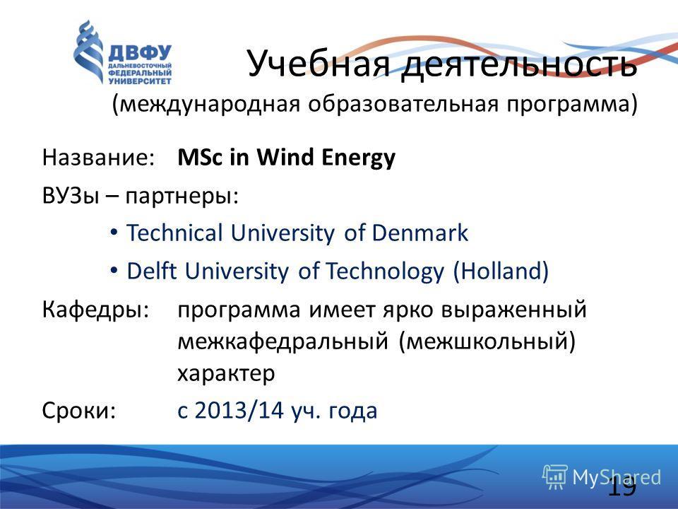 Учебная деятельность (международная образовательная программа) Название: MSc in Wind Energy ВУЗы – партнеры: Technical University of Denmark Delft University of Technology (Holland) Кафедры: программа имеет ярко выраженный межкафедральный (межшкольны