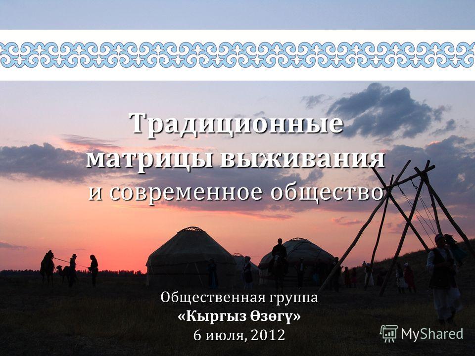 Традиционные матрицы выживания и современное общество Общественная группа «Кыргыз Өзөгү» 6 июля, 2012