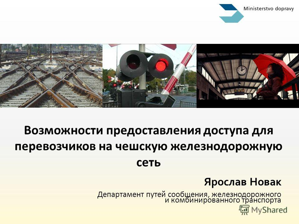 Возможности предоставления доступа для перевозчиков на чешскую железнодорожную сеть Ярослав Новак Департамент путей сообщения, железнодорожного и комбинированного транспорта