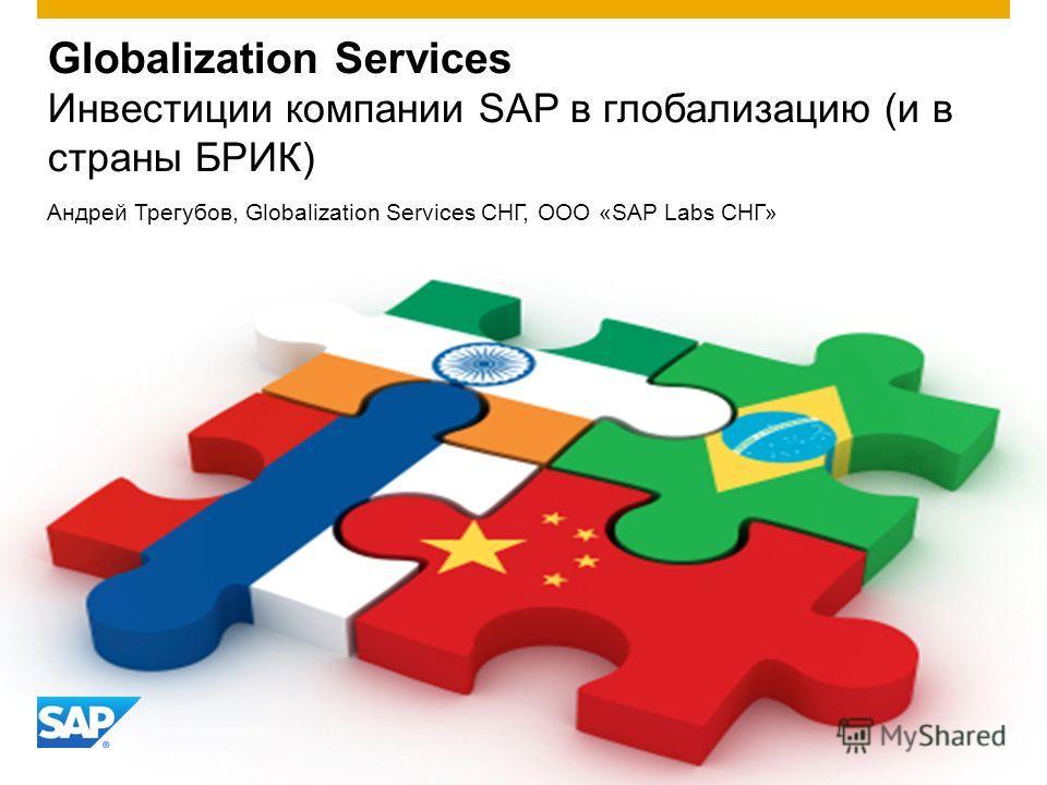 Globalization Services Инвестиции компании SAP в глобализацию (и в страны БРИК) Андрей Трегубов, Globalization Services СНГ, ООО «SAP Labs СНГ»