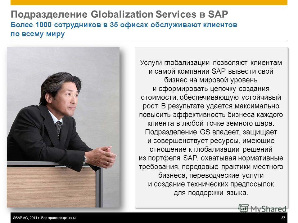 ©SAP AG, 2011 г. Все права сохранены.37 Подразделение Globalization Services в SAP Более 1000 сотрудников в 35 офисах обслуживают клиентов по всему миру Услуги глобализации позволяют клиентам и самой компании SAP вывести свой бизнес на мировой уровен