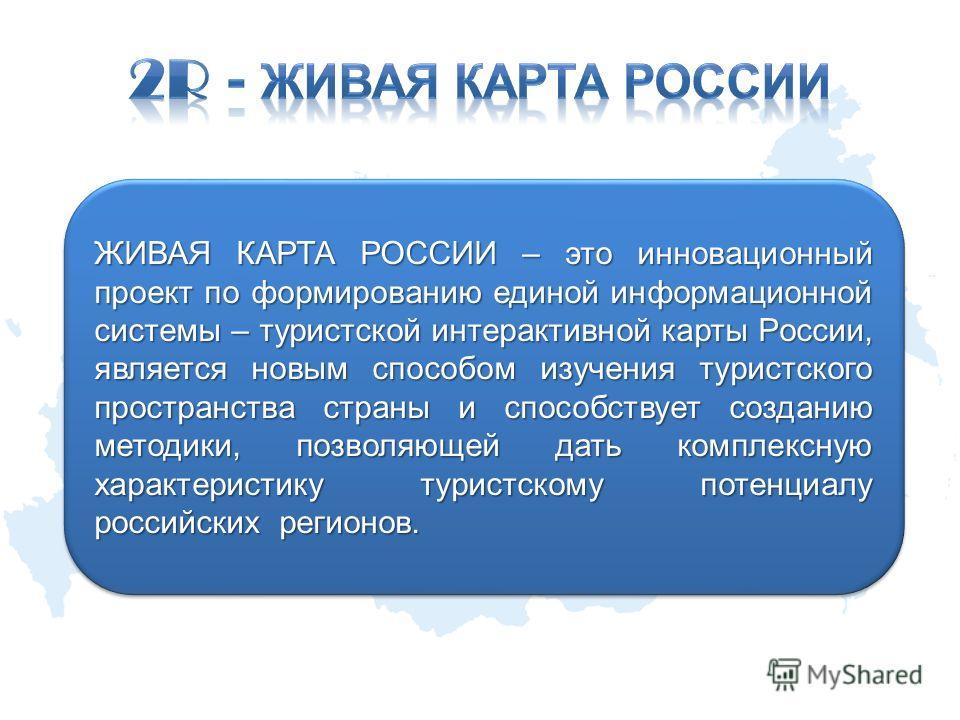 ЖИВАЯ КАРТА РОССИИ – это инновационный проект по формированию единой информационной системы – туристской интерактивной карты России, является новым способом изучения туристского пространства страны и способствует созданию методики, позволяющей дать к