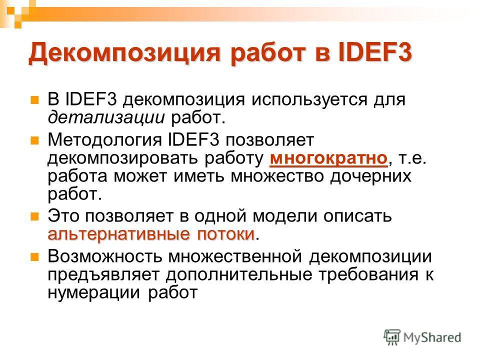 Декомпозиция работ в IDEF3 В IDEF3 декомпозиция используется для детализации работ. Методология IDEF3 позволяет декомпозировать работу многократно, т.е. работа может иметь множество дочерних работ. альтернативные потоки Это позволяет в одной модели о