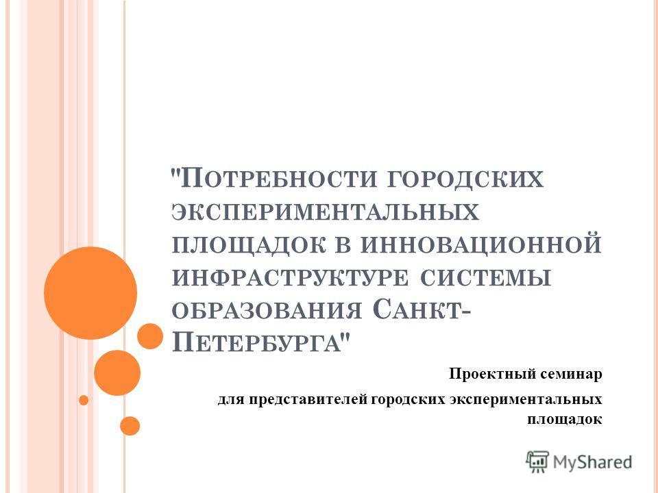 П ОТРЕБНОСТИ ГОРОДСКИХ ЭКСПЕРИМЕНТАЛЬНЫХ ПЛОЩАДОК В ИННОВАЦИОННОЙ ИНФРАСТРУКТУРЕ СИСТЕМЫ ОБРАЗОВАНИЯ С АНКТ - П ЕТЕРБУРГА  Проектный семинар для представителей городских экспериментальных площадок