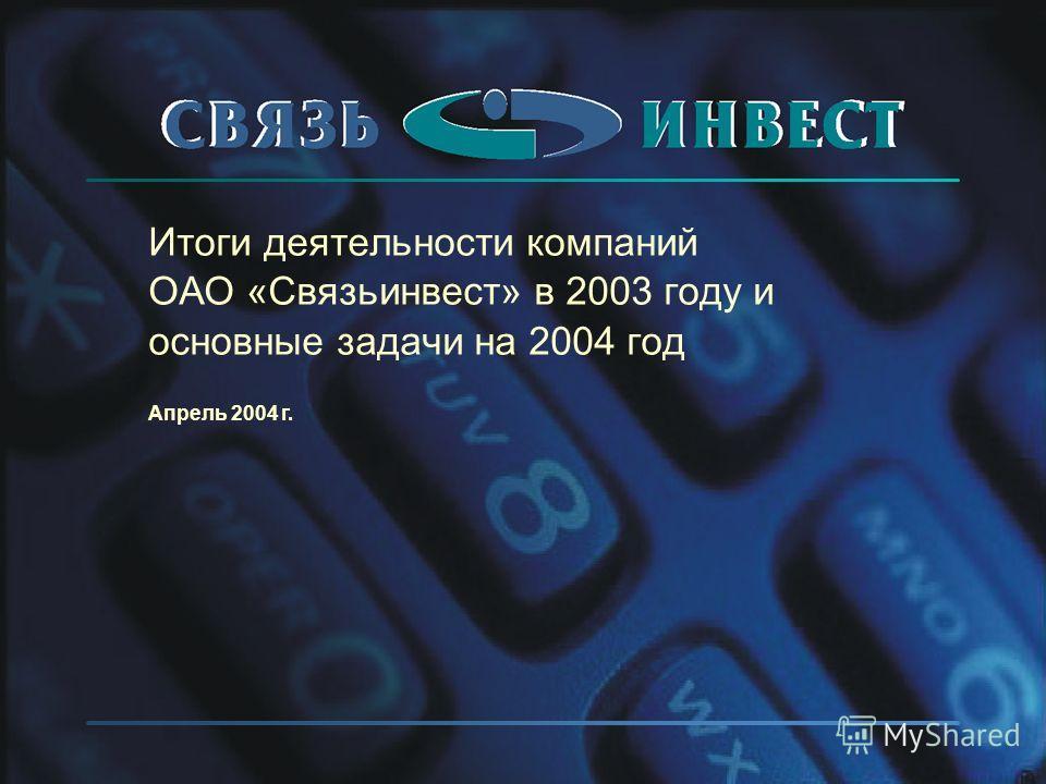 Итоги деятельности компаний ОАО «Связьинвест» в 2003 году и основные задачи на 2004 год Апрель 2004 г.
