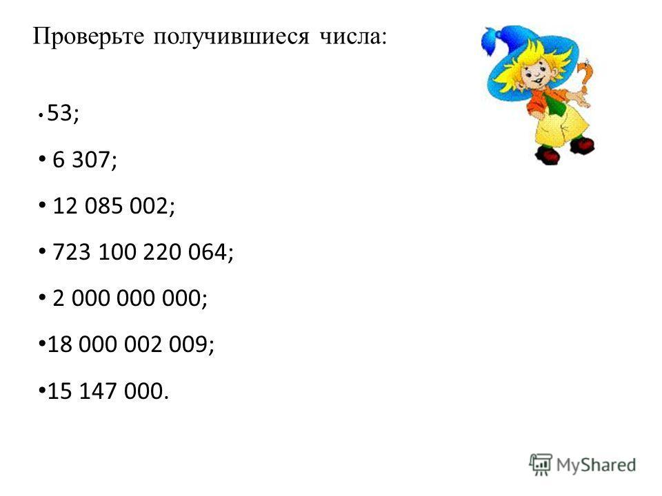 53; 6 307; 12 085 002; 723 100 220 064; 2 000 000 000; 18 000 002 009; 15 147 000. Проверьте получившиеся числа: