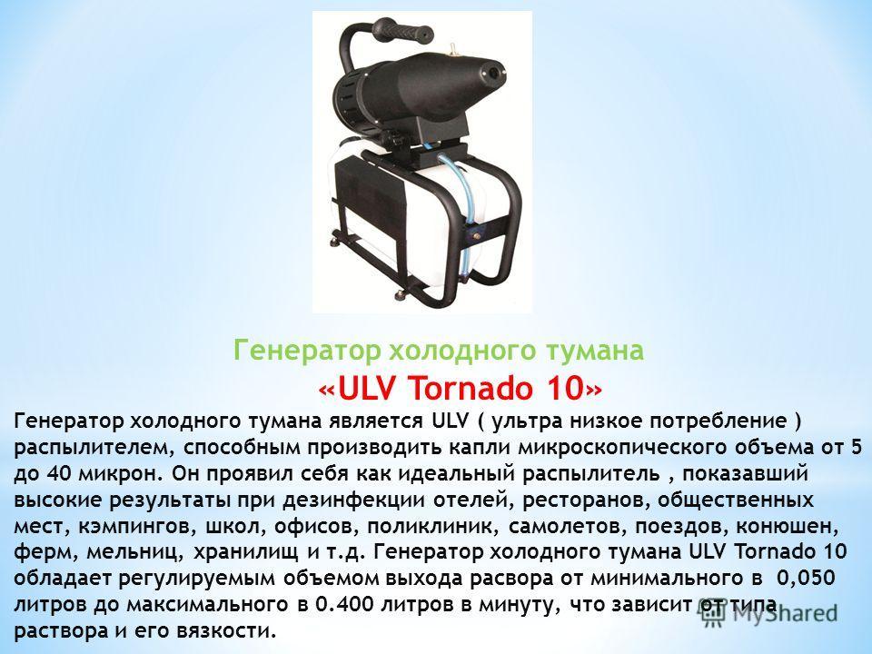 Генератор холодного тумана «ULV Tornado 10» Генератор холодного тумана является ULV ( ультра низкое потребление ) распылителем, способным производить капли микроскопического объема от 5 до 40 микрон. Он проявил себя как идеальный распылитель, показав