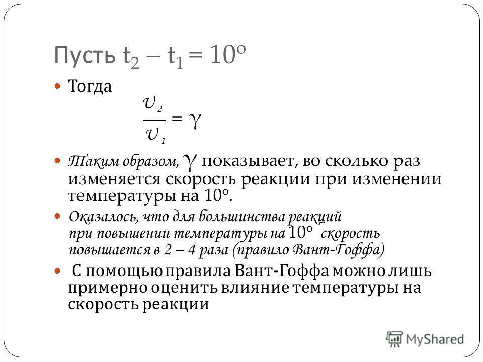 Пусть t 2 – t 1 = 10 o Тогда U 2 U 1 Таким образом, γ показывает, во сколько раз изменяется скорость реакции при изменении температуры на 10 о. Оказалось, что для большинства реакций при повышении температуры на 10 о скорость повышается в 2 – 4 раза