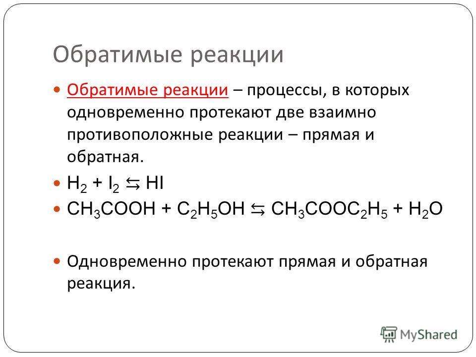 Обратимые реакции Обратимые реакции – процессы, в которых одновременно протекают две взаимно противоположные реакции – прямая и обратная. H 2 + I 2 HI CH 3 COOH + C 2 H 5 OH CH 3 COOC 2 H 5 + H 2 O Одновременно протекают прямая и обратная реакция.
