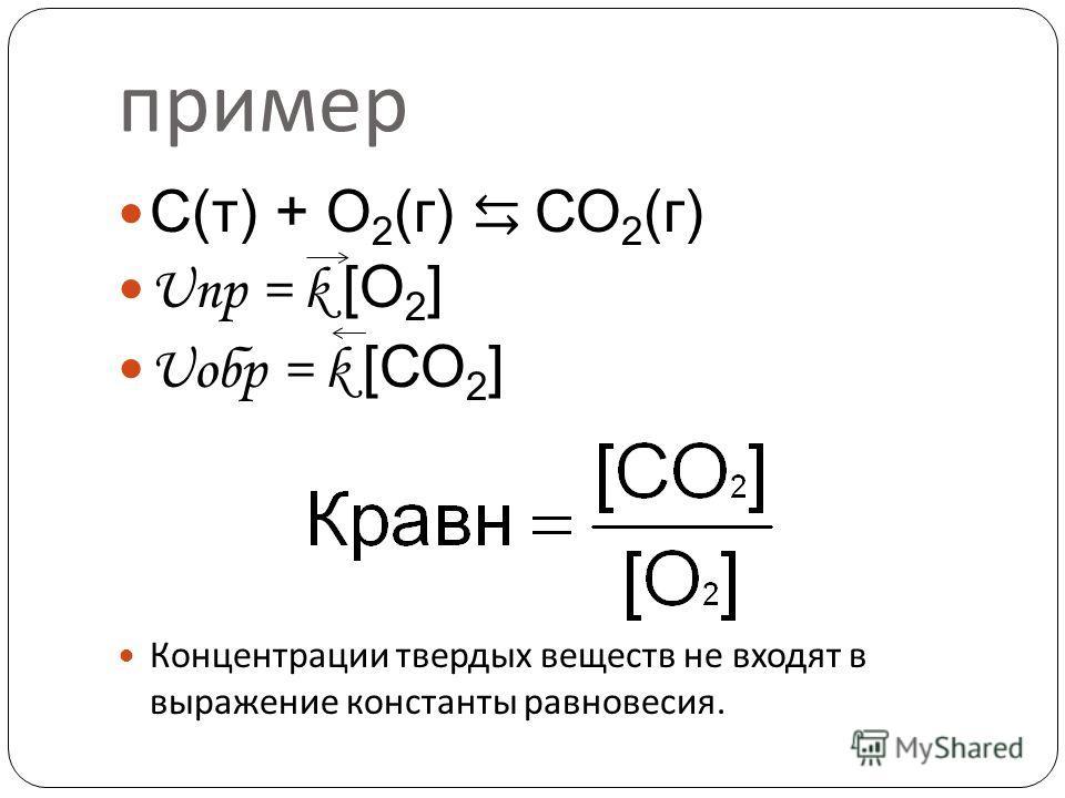 пример С(т) + О 2 (г) СО 2 (г) Uпр = k [О 2 ] Uобр = k [СО 2 ] Концентрации твердых веществ не входят в выражение константы равновесия.