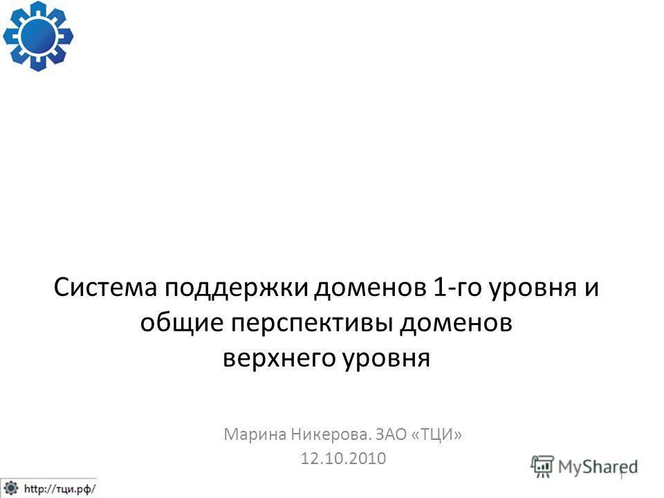 Система поддержки доменов 1-го уровня и общие перспективы доменов верхнего уровня Марина Никерова. ЗАО «ТЦИ» 12.10.2010 1